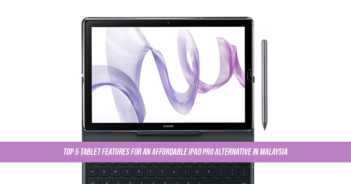Top 5 tablet features for an affordable iPad Pro alternative in Malaysia